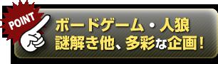 ボードゲーム・人狼・謎解き他、多彩な企画!